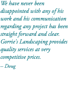 We have never been disappointed with any of his work and his communication regarding any project has been straight forward and clear. Gorrie's Landscaping provides quality services at very competitive prices. – Doug