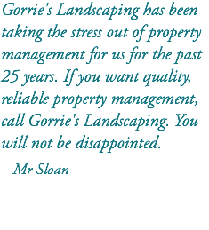 Gorrie's Landscaping has been taking the stress out of property management for us for the past 25 years. If you want quality, reliable property management, call Gorrie's Landscaping. You will not be disappointed. – Mr Sloan