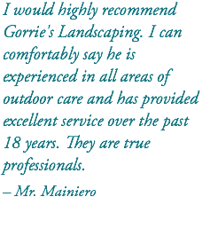 I would highly recommend Gorrie's Landscaping. I can comfortably say he is experienced in all areas of outdoor care and has provided excellent service over the past 18 years. They are true professionals. – Mr. Mainiero